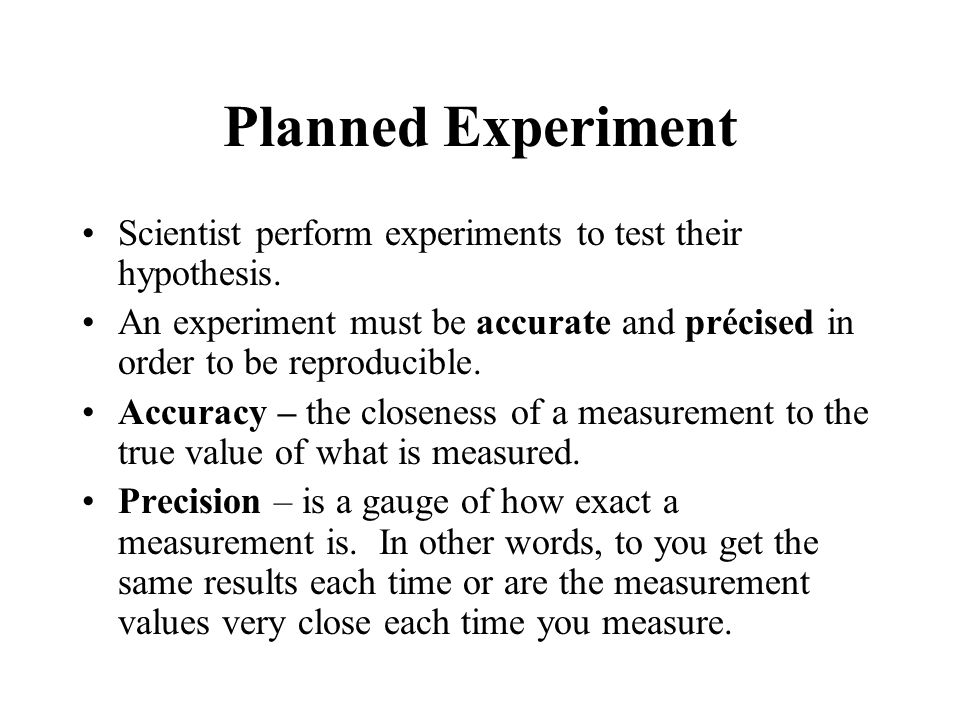 Planned Experiment Scientist perform experiments to test their hypothesis. An experiment must be accurate and précised in order to be reproducible.
