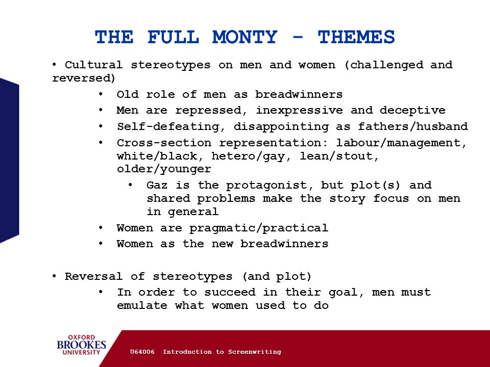 THE FULL MONTY - THEMES Cultural stereotypes on men and women (challenged and reversed) Old role of men as breadwinners.