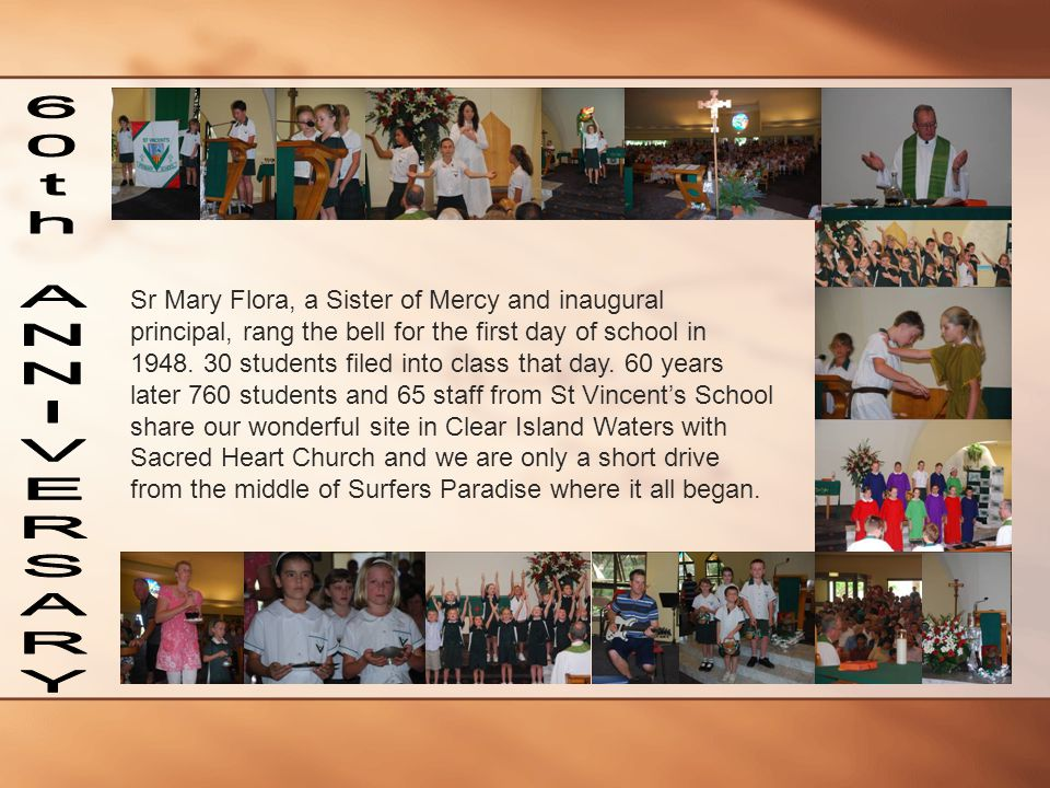 Sr Mary Flora, a Sister of Mercy and inaugural principal, rang the bell for the first day of school in 1948. 30 students filed into class that day. 60 years later 760 students and 65 staff from St Vincent's School share our wonderful site in Clear Island Waters with Sacred Heart Church and we are only a short drive from the middle of Surfers Paradise where it all began.