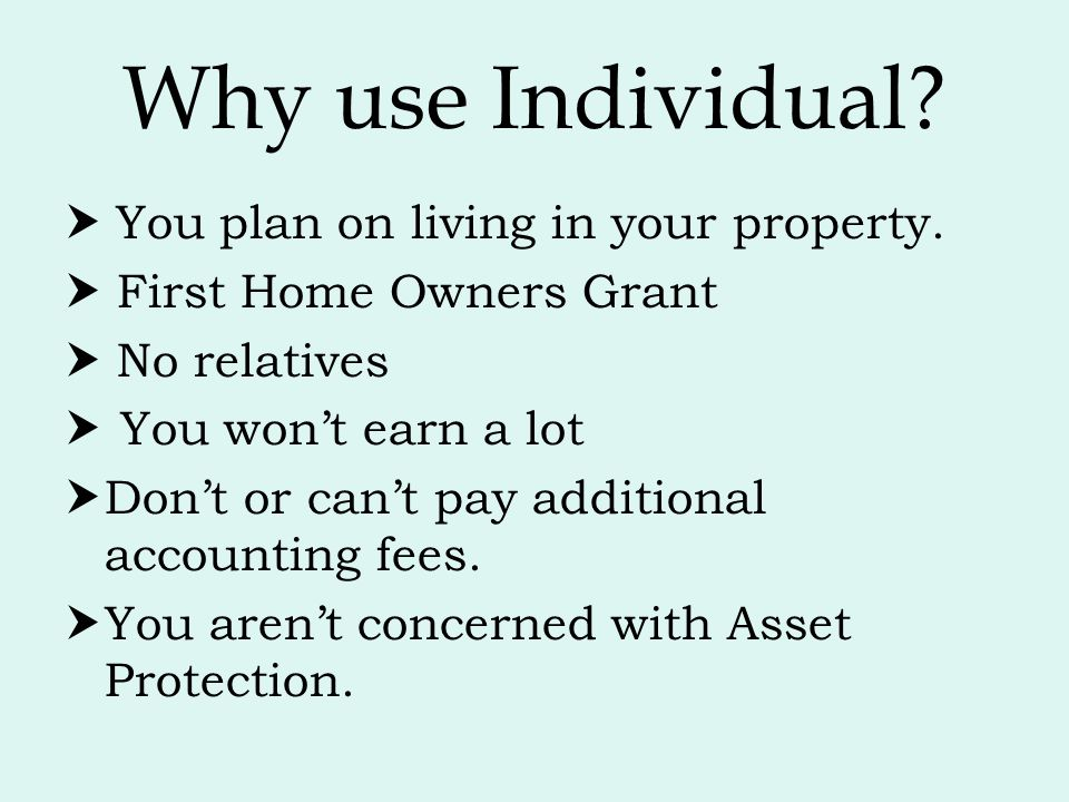 Why use Individual  You plan on living in your property.