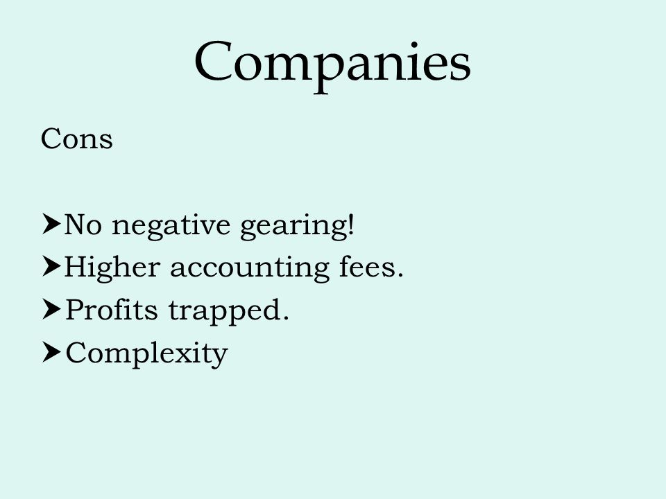Companies Cons No negative gearing! Higher accounting fees.