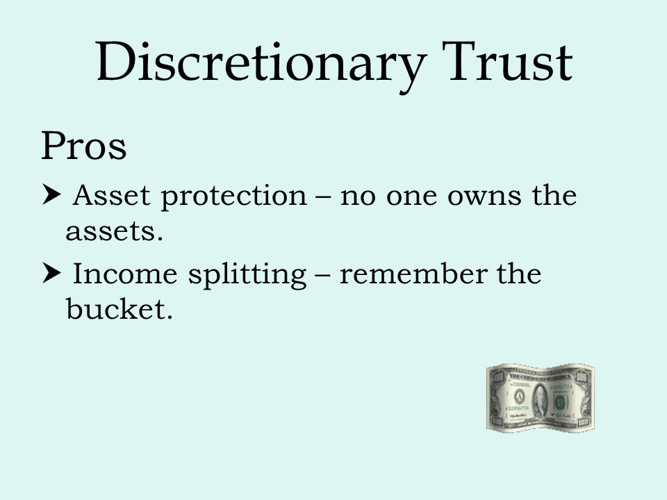 Discretionary Trust Pros  Asset protection – no one owns the assets.
