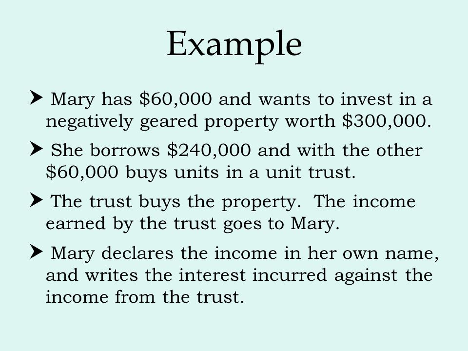 Example  Mary has $60,000 and wants to invest in a negatively geared property worth $300,000.