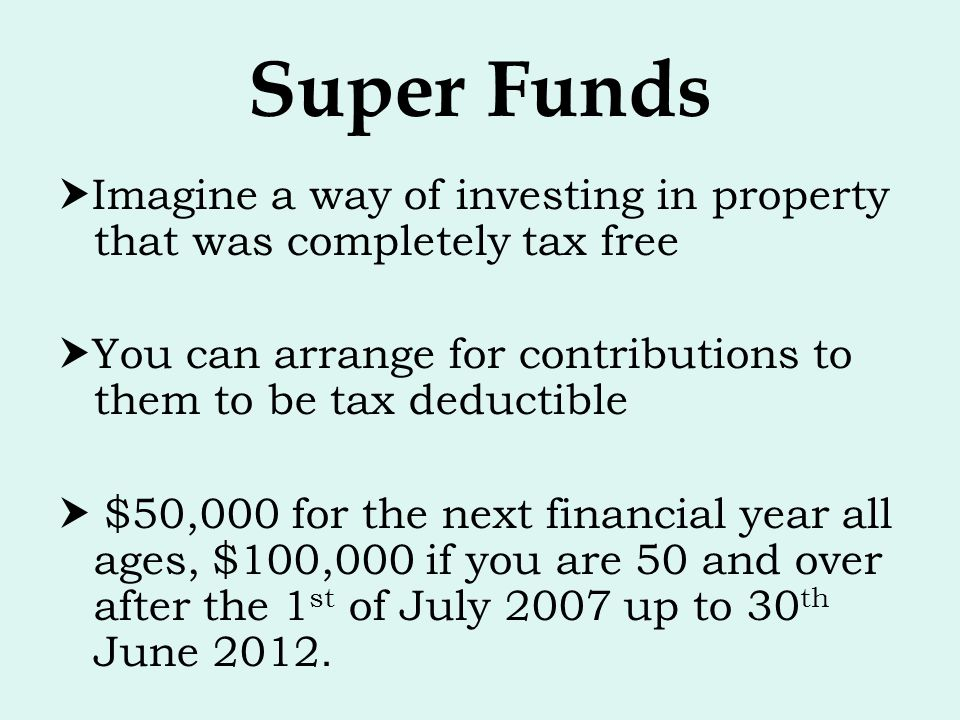 Super Funds Imagine a way of investing in property that was completely tax free. You can arrange for contributions to them to be tax deductible.