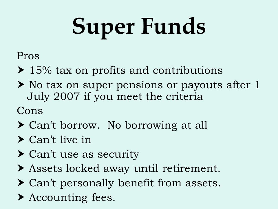 Super Funds Pros  15% tax on profits and contributions