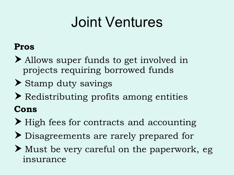 Joint Ventures Pros.  Allows super funds to get involved in projects requiring borrowed funds.  Stamp duty savings.