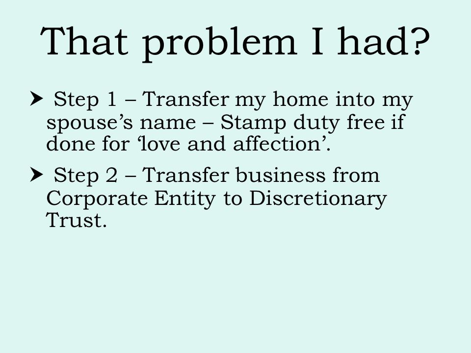 That problem I had  Step 1 – Transfer my home into my spouse's name – Stamp duty free if done for 'love and affection'.