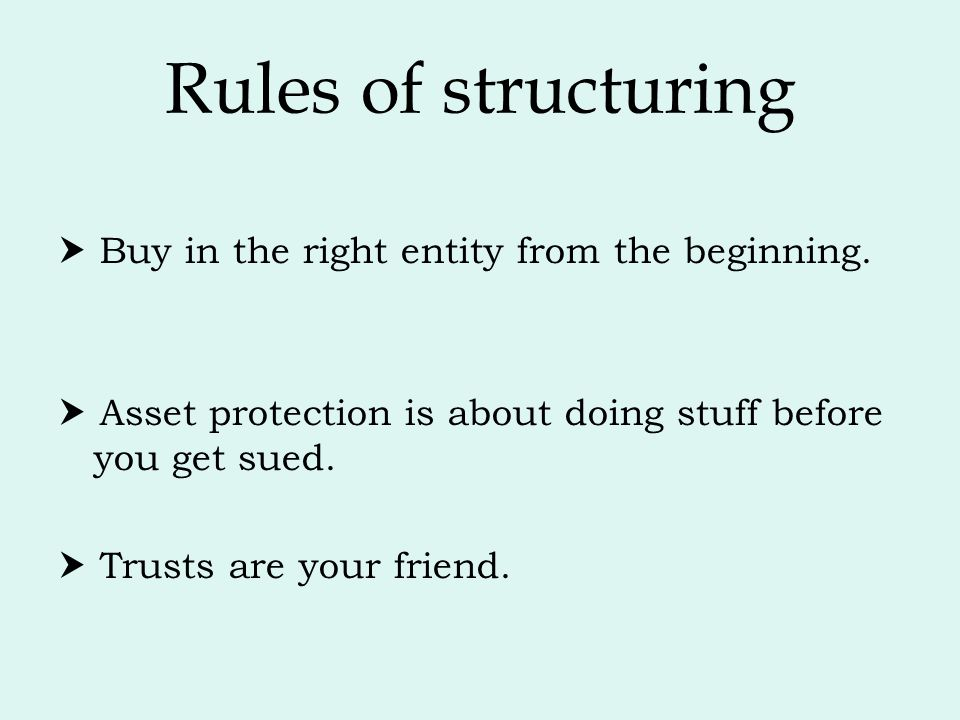 Rules of structuring  Buy in the right entity from the beginning.