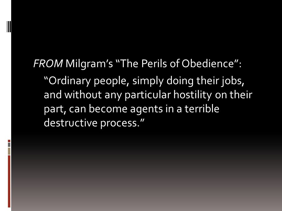 FROM Milgram's The Perils of Obedience : Ordinary people, simply doing their jobs, and without any particular hostility on their part, can become agents in a terrible destructive process.