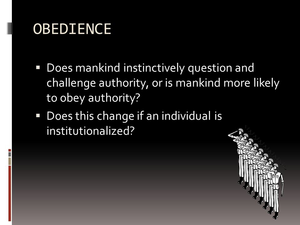OBEDIENCE Does mankind instinctively question and challenge authority, or is mankind more likely to obey authority