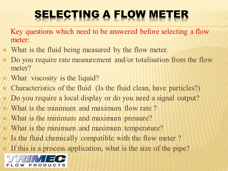 Selecting a flow meter Key questions which need to be answered before selecting a flow meter: What is the fluid being measured by the flow meter.