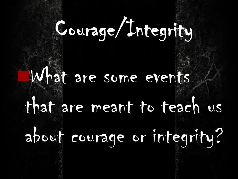 Courage/Integrity What are some events that are meant to teach us about courage or integrity