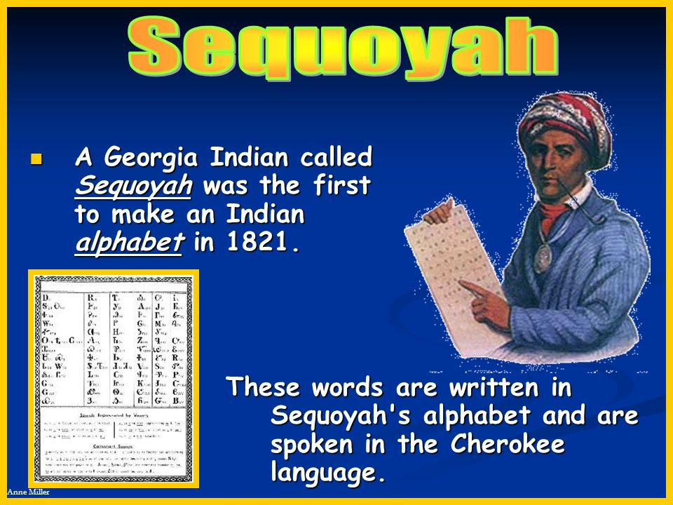 Sequoyah A Georgia Indian called Sequoyah was the first to make an Indian alphabet in