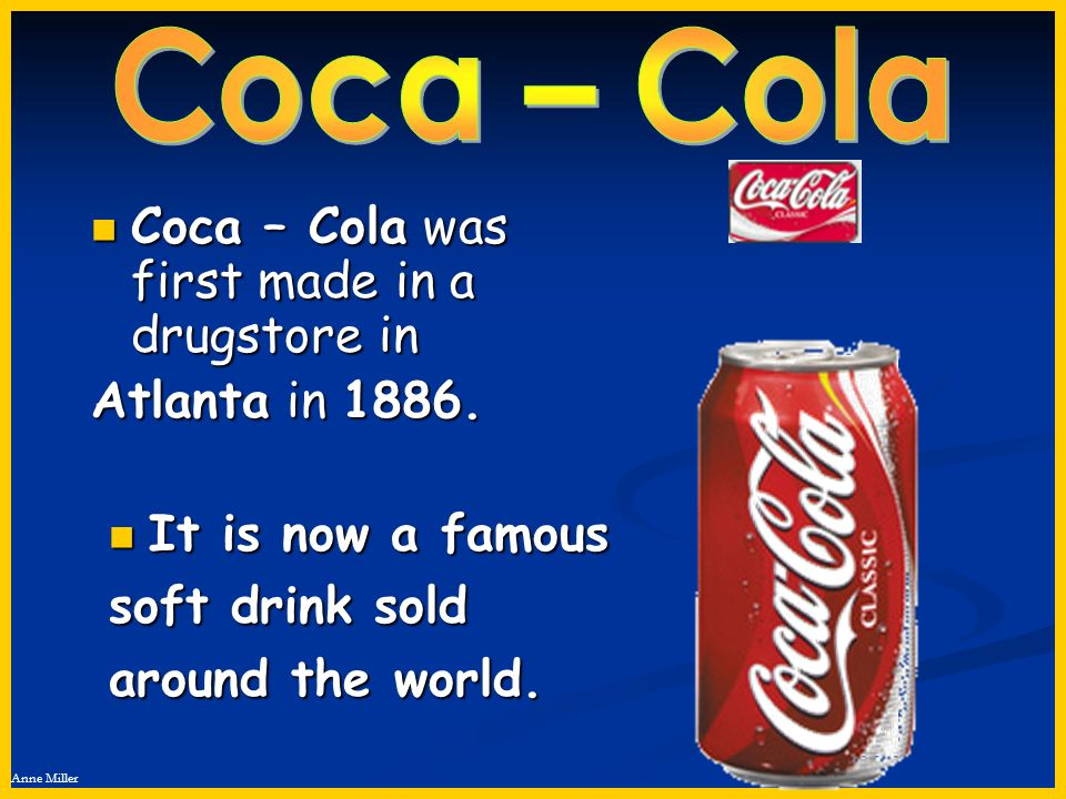 Coca – Cola Coca – Cola was first made in a drugstore in