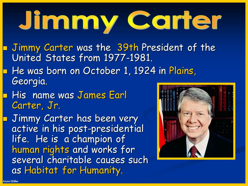 Jimmy Carter Jimmy Carter was the 39th President of the United States from 1977-1981. He was born on October 1, 1924 in Plains, Georgia.