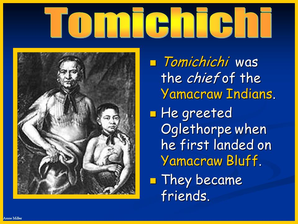 Tomichichi Tomichichi was the chief of the Yamacraw Indians.