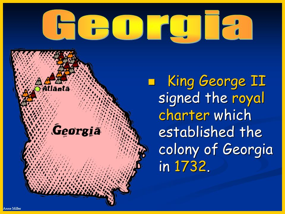 Georgia King George II signed the royal charter which established the colony of Georgia in 1732.