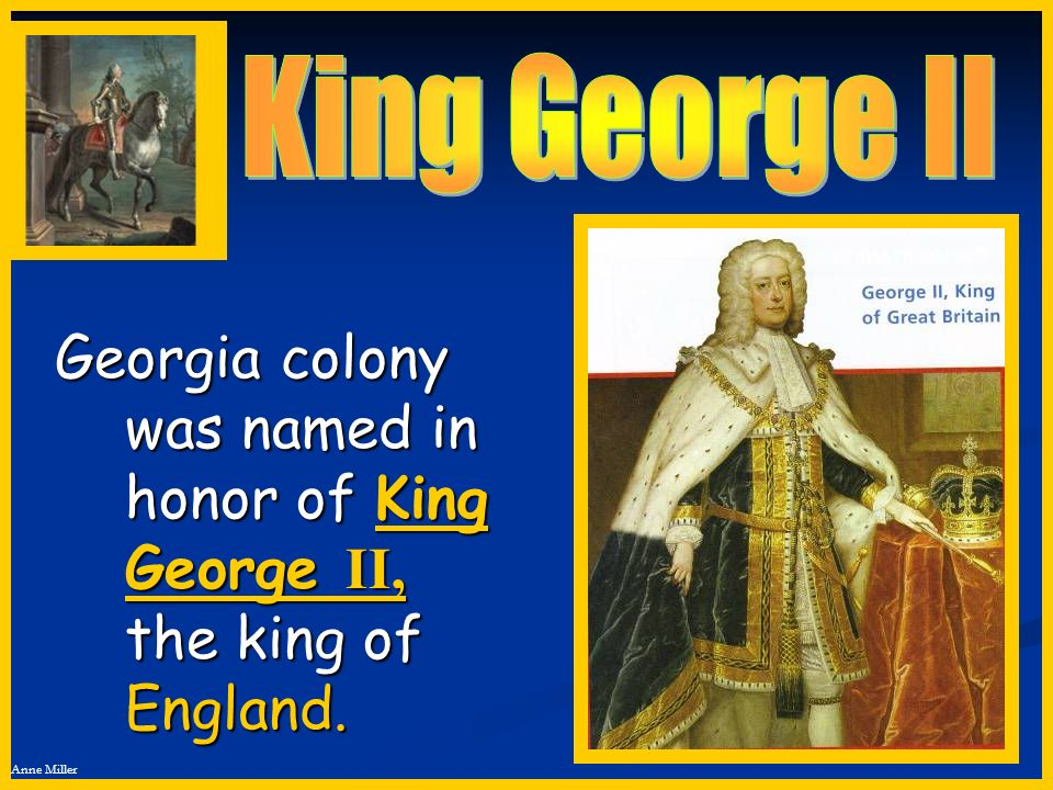 King George II Georgia colony was named in honor of King George II, the king of England.