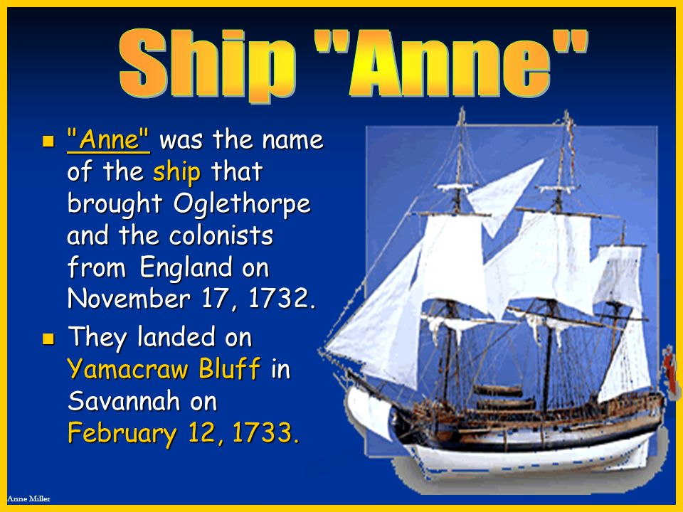 Ship Anne Anne was the name of the ship that brought Oglethorpe and the colonists from England on November 17, 1732.