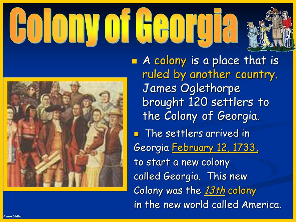 Colony of Georgia A colony is a place that is ruled by another country. James Oglethorpe brought 120 settlers to the Colony of Georgia.