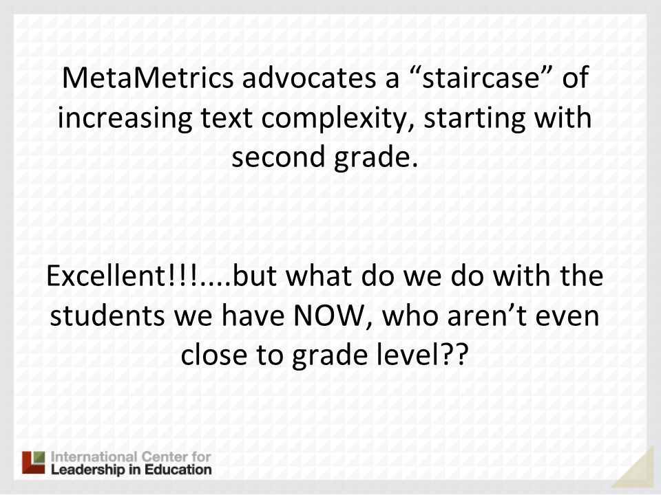 MetaMetrics advocates a staircase of increasing text complexity, starting with second grade.