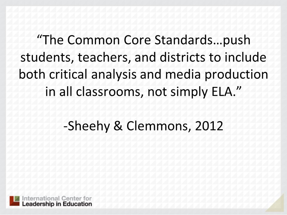 The Common Core Standards…push students, teachers, and districts to include both critical analysis and media production in all classrooms, not simply ELA. -Sheehy & Clemmons, 2012