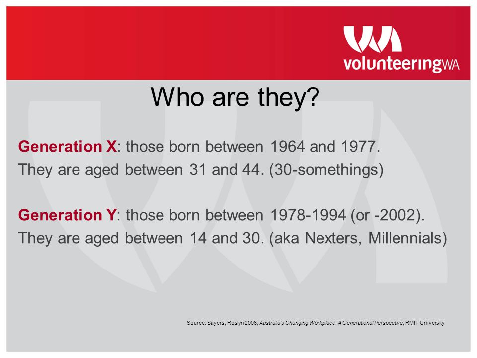 Who are they Generation X: those born between 1964 and 1977.