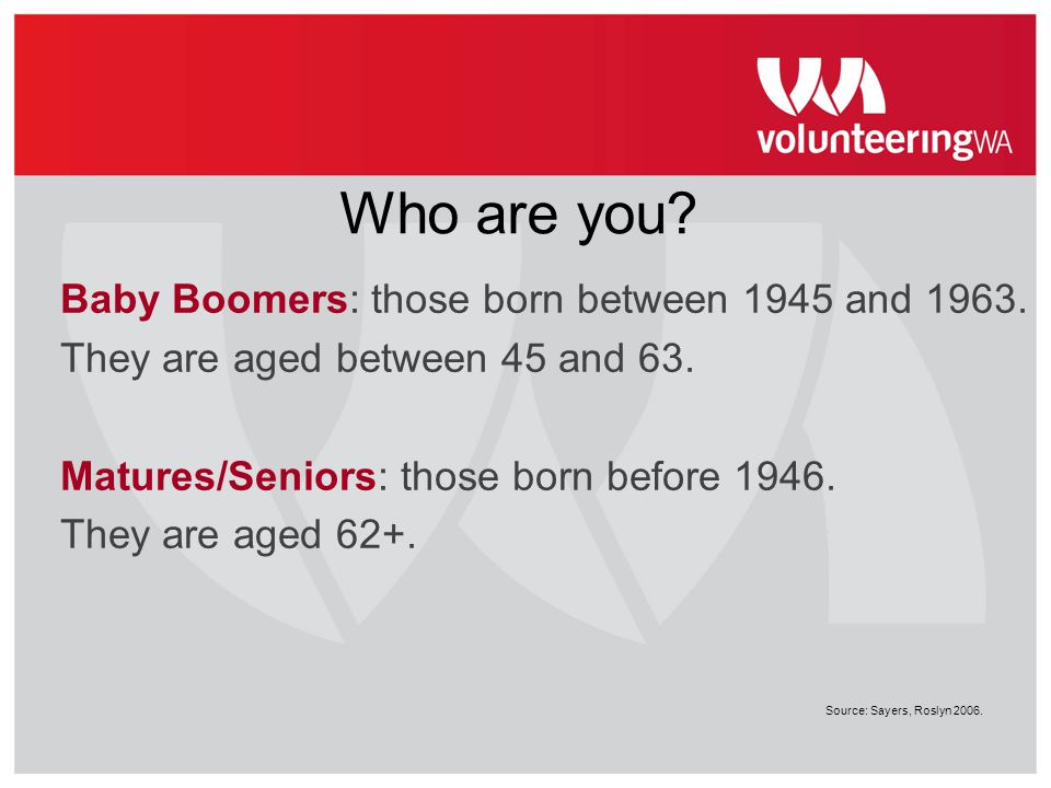 Who are you Baby Boomers: those born between 1945 and 1963.