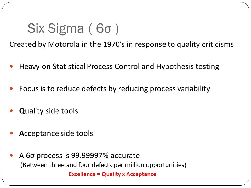 Six Sigma ( 6σ ) Created by Motorola in the 1970's in response to quality criticisms. Heavy on Statistical Process Control and Hypothesis testing.
