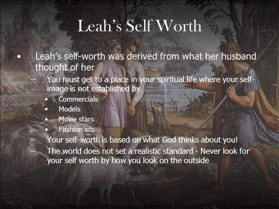 Leah's Self Worth Leah's self-worth was derived from what her husband thought of her.