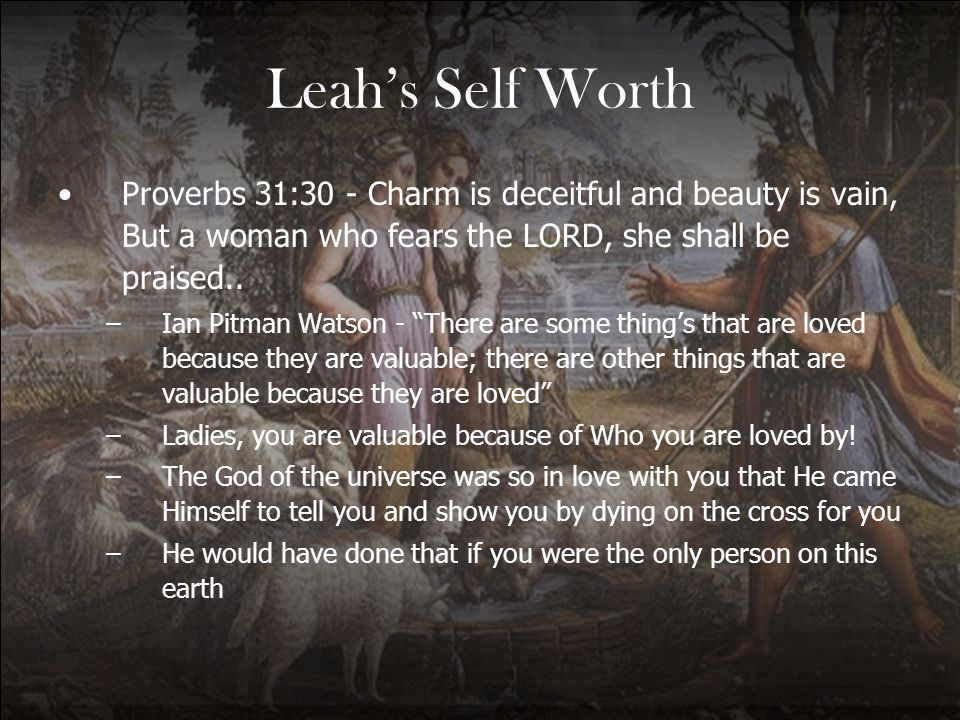 Leah's Self Worth Proverbs 31:30 - Charm is deceitful and beauty is vain, But a woman who fears the LORD, she shall be praised..