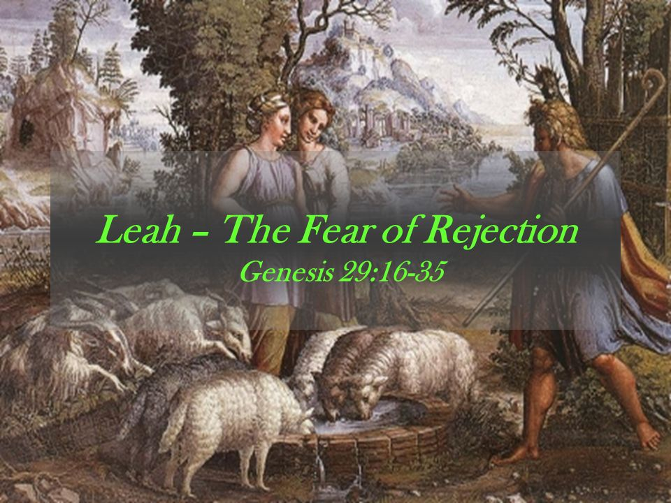 Leah – The Fear of Rejection Genesis 29:16-35