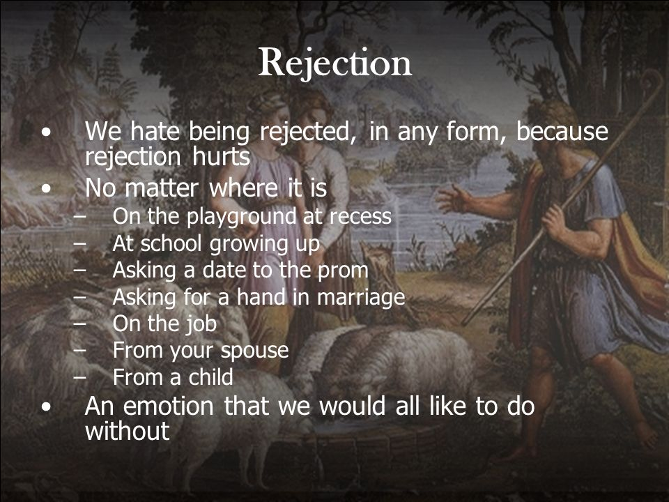 Rejection We hate being rejected, in any form, because rejection hurts