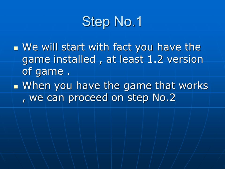 Step No.1 We will start with fact you have the game installed , at least 1.2 version of game .