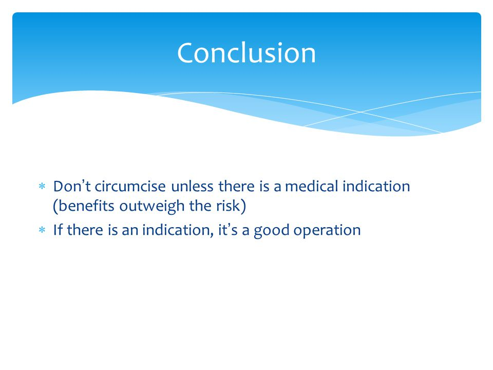 Conclusion Don't circumcise unless there is a medical indication (benefits outweigh the risk) If there is an indication, it's a good operation.