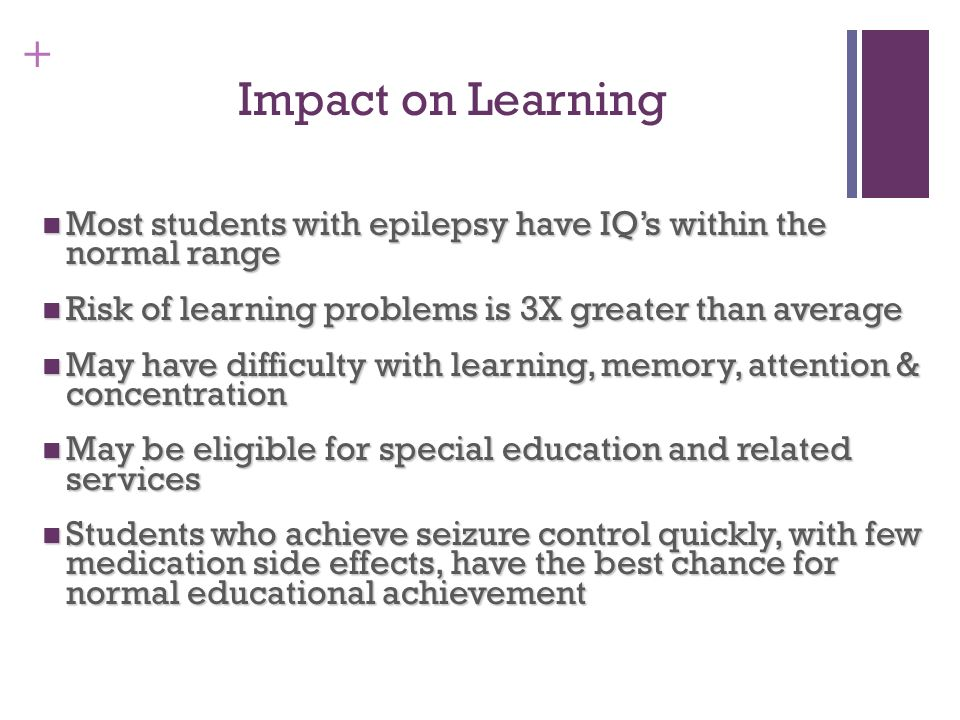 Impact on Learning Most students with epilepsy have IQ's within the normal range. Risk of learning problems is 3X greater than average.