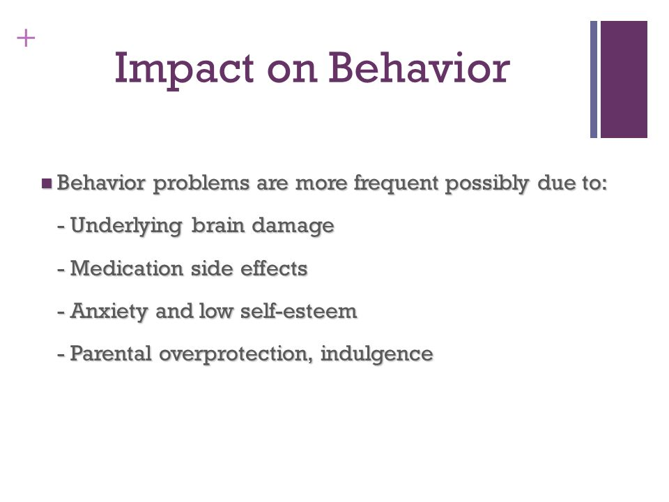 Impact on Behavior Behavior problems are more frequent possibly due to: - Underlying brain damage.