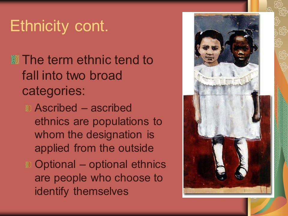 Ethnicity cont. The term ethnic tend to fall into two broad categories: