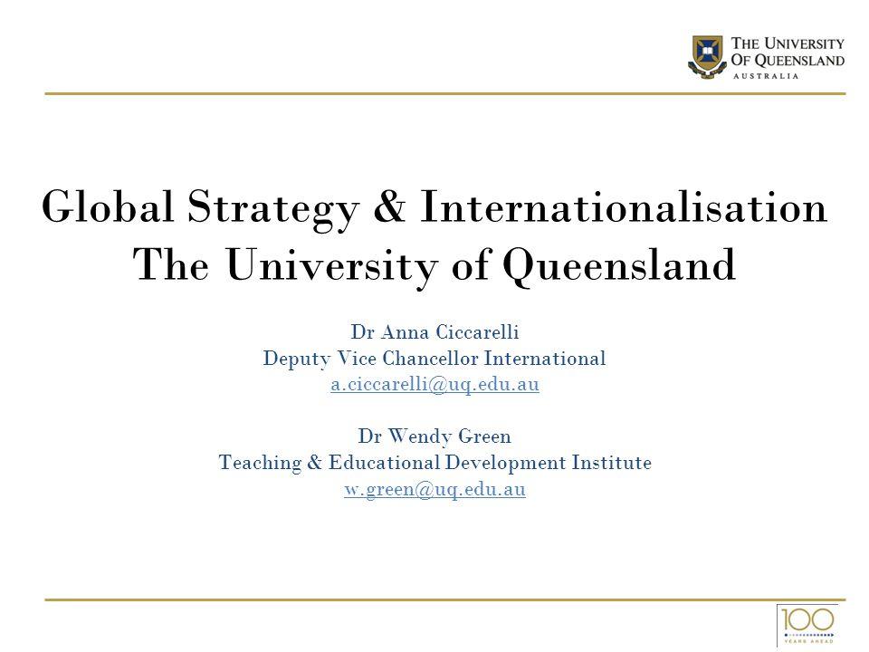 Global Strategy & Internationalisation The University of Queensland Dr Anna Ciccarelli Deputy Vice Chancellor International a.ciccarelli@uq.edu.au Dr Wendy Green Teaching & Educational Development Institute w.green@uq.edu.au