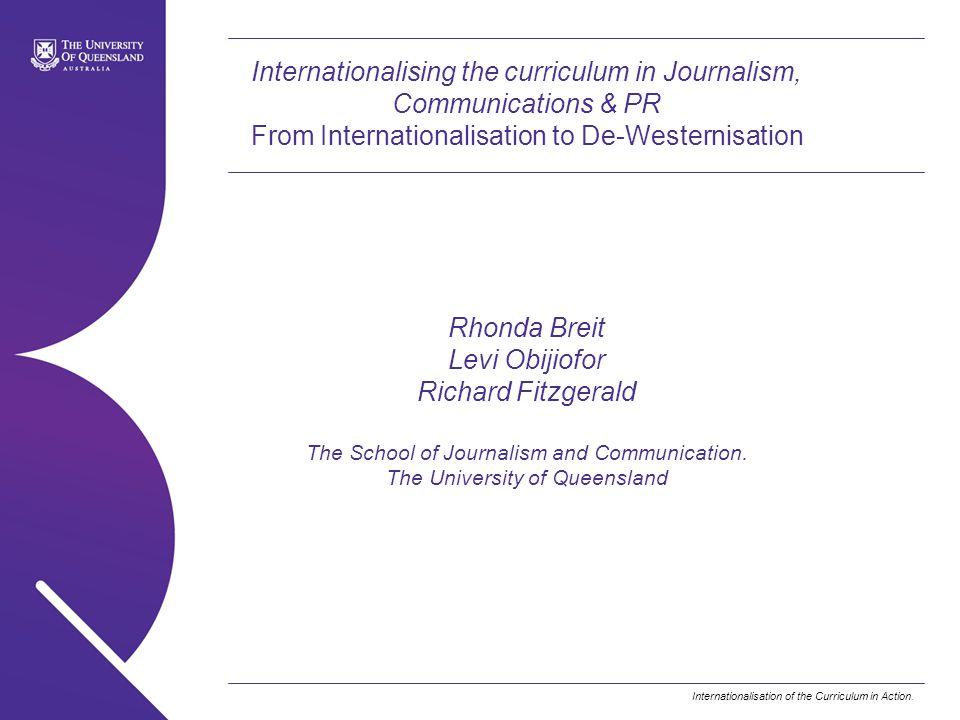 Internationalising the curriculum in Journalism, Communications & PR From Internationalisation to De-Westernisation Rhonda Breit Levi Obijiofor Richard Fitzgerald The School of Journalism and Communication.