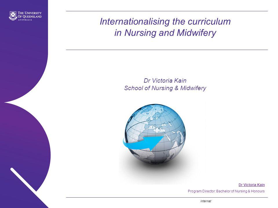 Internationalising the curriculum in Nursing and Midwifery Dr Victoria Kain School of Nursing & Midwifery