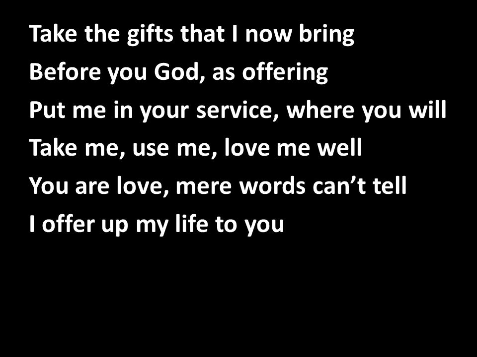 Take the gifts that I now bring Before you God, as offering Put me in your service, where you will Take me, use me, love me well You are love, mere words can't tell I offer up my life to you