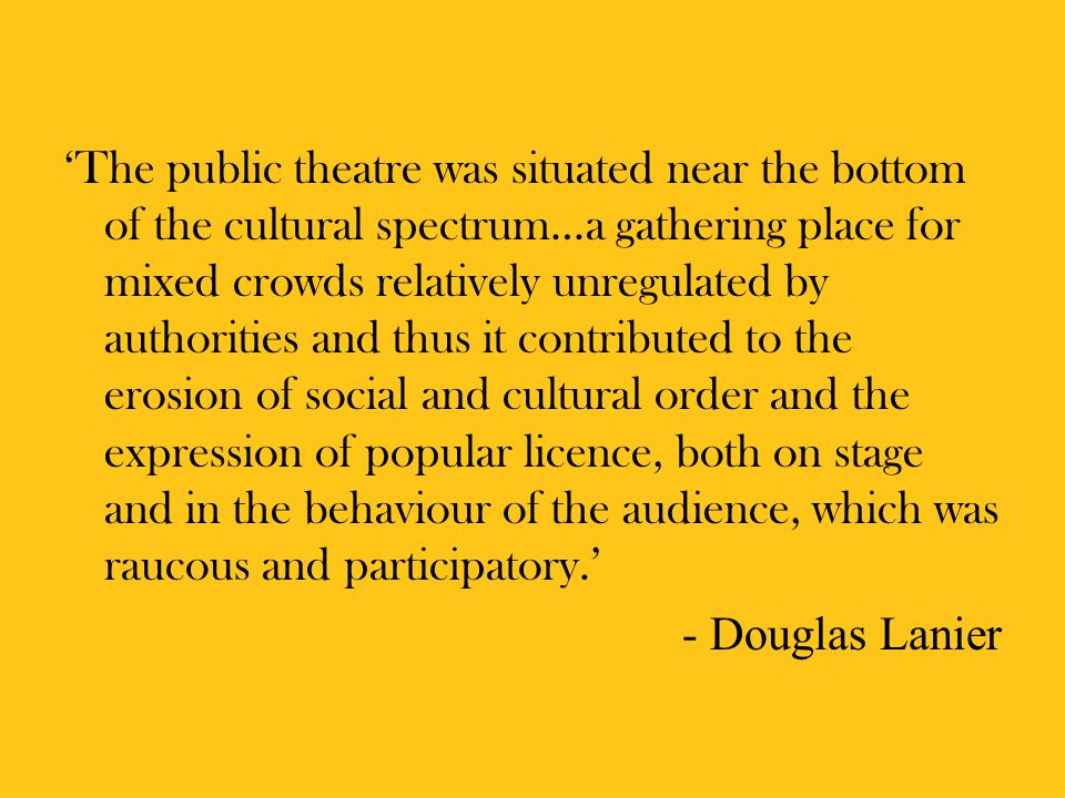 'The public theatre was situated near the bottom of the cultural spectrum…a gathering place for mixed crowds relatively unregulated by authorities and thus it contributed to the erosion of social and cultural order and the expression of popular licence, both on stage and in the behaviour of the audience, which was raucous and participatory.' - Douglas Lanier