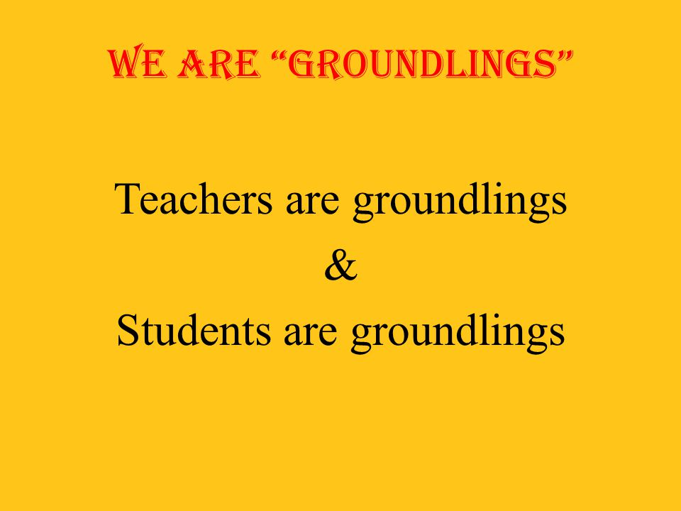 Teachers are groundlings & Students are groundlings