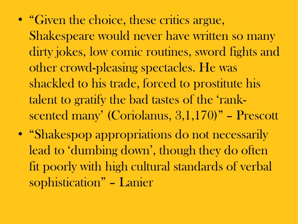 Given the choice, these critics argue, Shakespeare would never have written so many dirty jokes, low comic routines, sword fights and other crowd-pleasing spectacles. He was shackled to his trade, forced to prostitute his talent to gratify the bad tastes of the 'rank-scented many' (Coriolanus, 3,1,170) – Prescott