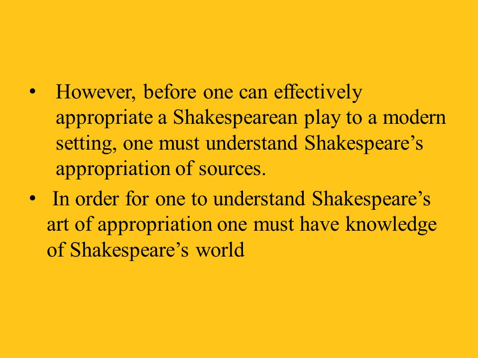However, before one can effectively appropriate a Shakespearean play to a modern setting, one must understand Shakespeare's appropriation of sources.