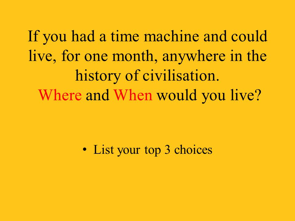 If you had a time machine and could live, for one month, anywhere in the history of civilisation. Where and When would you live