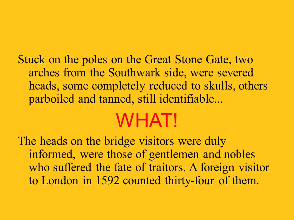 Stuck on the poles on the Great Stone Gate, two arches from the Southwark side, were severed heads, some completely reduced to skulls, others parboiled and tanned, still identifiable...
