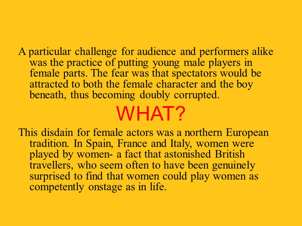 A particular challenge for audience and performers alike was the practice of putting young male players in female parts. The fear was that spectators would be attracted to both the female character and the boy beneath, thus becoming doubly corrupted.