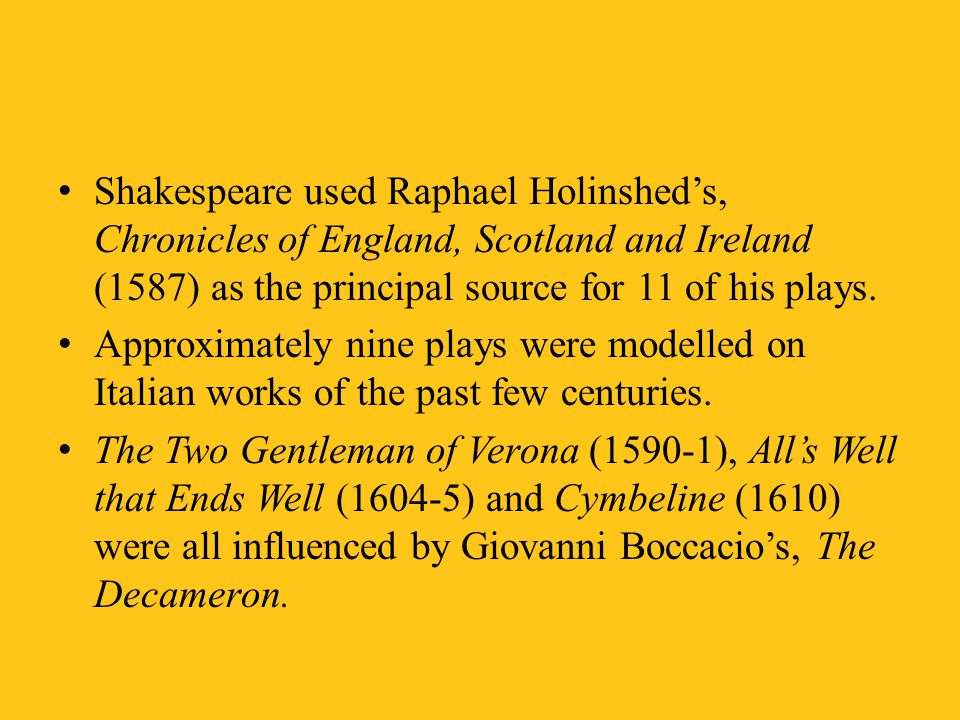 Shakespeare used Raphael Holinshed's, Chronicles of England, Scotland and Ireland (1587) as the principal source for 11 of his plays.